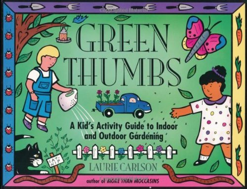 Laurie Winn Carlson Green Thumbs A Kid's Activity Guide To Indoor And Outdoor Gard