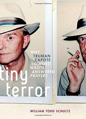 William Todd Schultz Tiny Terror Why Truman Capote (almost) Wrote Answered Prayers
