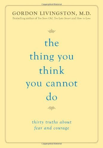 Gordon Livingston The Thing You Think You Cannot Do Thirty Truths About Fear And Courage