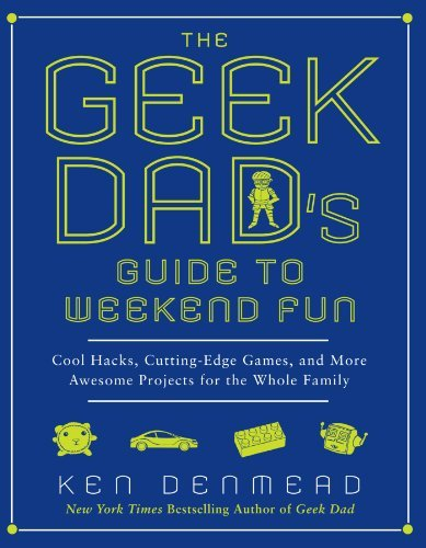 Ken Denmead The Geek Dad's Guide To Weekend Fun Cool Hacks Cutting Edge Games And More Awesome