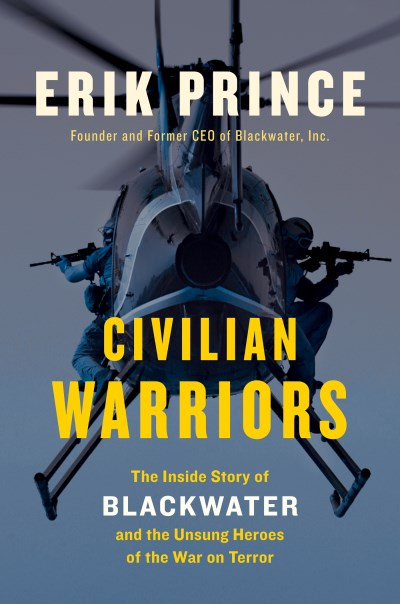 Erik Prince Civilian Warriors The Inside Story Of Blackwater And The Unsung Her
