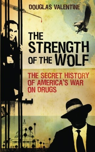 Douglas Valentine The Strength Of The Wolf The Secret History Of America's War On Drugs