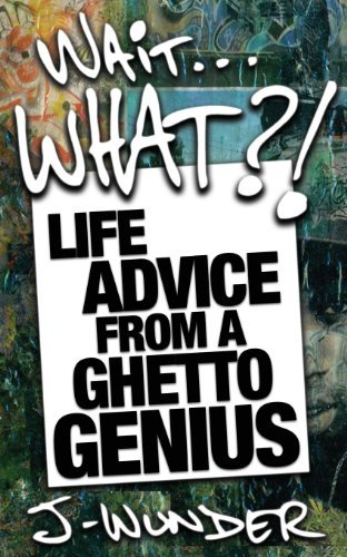 J Wunder Wait ... What?! Life Advice From A Ghetto Genius