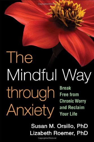 Susan M. Orsillo The Mindful Way Through Anxiety Break Free From Chronic Worry And Reclaim Your Li