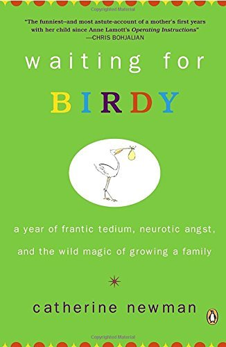 Catherine Newman Waiting For Birdy A Year Of Frantic Tedium Neurotic Angst And The