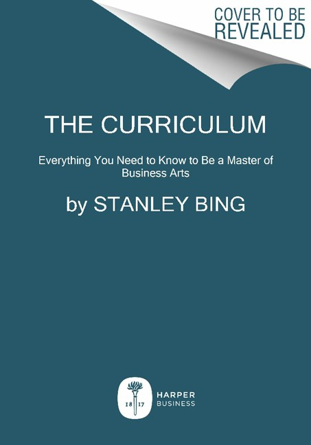Stanley Bing The Curriculum Everything You Need To Know To Be A Master Of Bus