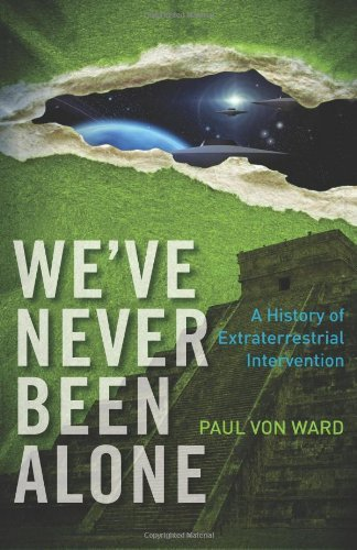 Paul Von Ward We've Never Been Alone A History Of Extraterrestrial Intervention