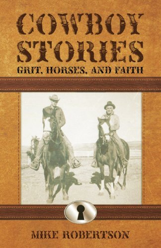 Mike Robertson Cowboy Stories Grit Horses And Faith