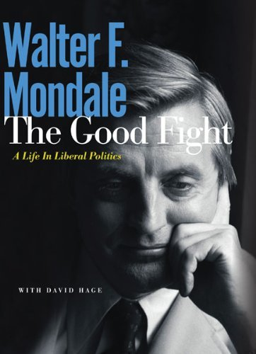 Walter F. Mondale The Good Fight A Life In Liberal Politics