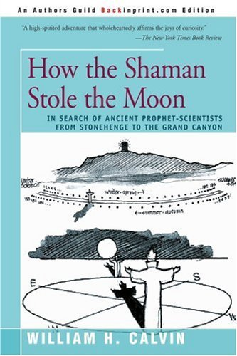 William H. Calvin How The Shaman Stole The Moon In Search Of Ancient Prophet Scientists From Ston