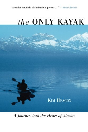 Heacox Only Kayak A Journey Into The Heart Of Alaska