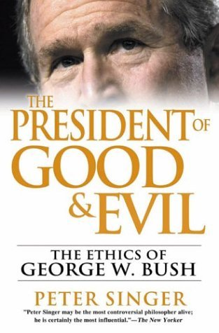 Peter Singer The President Of Good And Evil The Ethics Of Geor Ethics Of George W. Bush