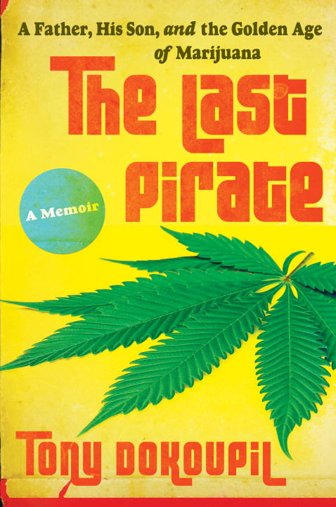 Tony Dokoupil The Last Pirate A Father His Son And The Golden Age Of Marijuan