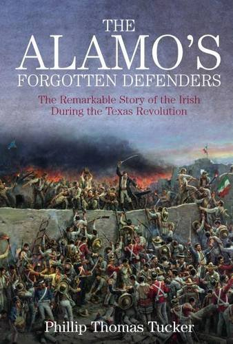 Phillip Thomas Tucker The Alamo's Forgotten Defenders The Remarkable Story Of The Irish During The Texa