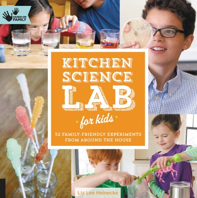 Liz Lee Heinecke Kitchen Science Lab For Kids 52 Family Friendly Experiments From Around The Ho