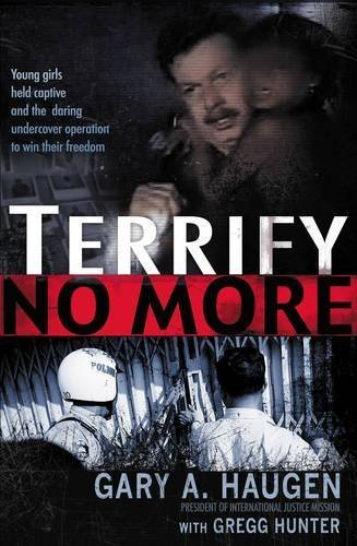 Gary A. Haugen Terrify No More Young Girls Held Captive And The