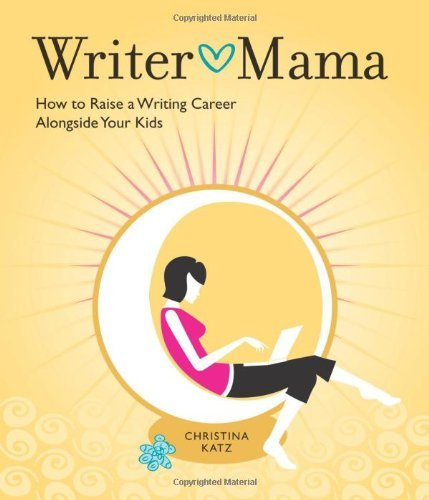 Christina Katz Writer Mama How To Raise A Writing Career Alongside Your Kids