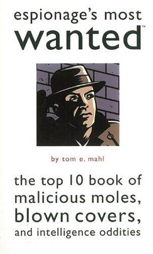 Tom E. Mahl Espionage's Most Wanted Top 10 Book Of Malicious Moles Blown Covers & In Espionage's Most Wanted
