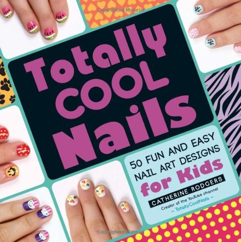 Catherine Rodgers Totally Cool Nails 50 Fun And Easy Nail Art Designs For Kids