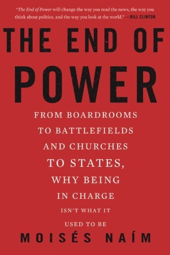 Moises Naim The End Of Power From Boardrooms To Battlefields And Churches To S