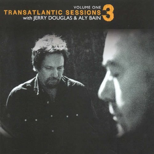 Jerry Douglas Aly Bain Transatlantic Sessions 3 Vol