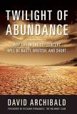 David Archibald Twilight Of Abundance Why Life In The 21st Century Will Be Nasty Bruti
