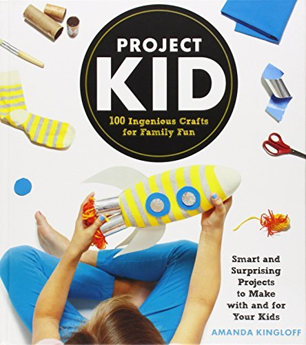 Amanda Kingloff Project Kid 100 Ingenious Crafts For Family Fun