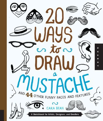Cara Bean 20 Ways To Draw A Mustache And 44 Other Funny Face A Sketchbook For Artists Designers And Doodlers
