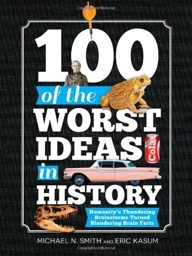 Michael Smith 100 Of The Worst Ideas In History Humanity's Thundering Brainstorms Turned Blunderi