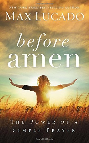 Max Lucado Before Amen The Power Of A Simple Prayer