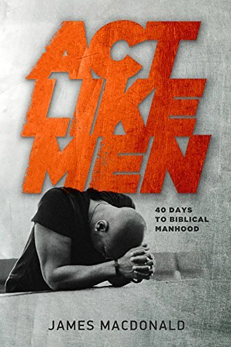 James Macdonald Act Like Men 40 Days To Biblical Manhood