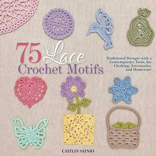 Caitlin Sainio 75 Lace Crochet Motifs Traditional Designs With A Contemporary Twist Fo
