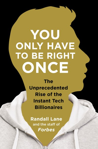 Randall Lane You Only Have To Be Right Once The Unprecedented Rise Of The Instant Tech Billio