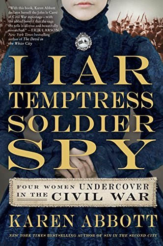 Karen Abbott Liar Temptress Soldier Spy Four Women Undercover In The Civil War