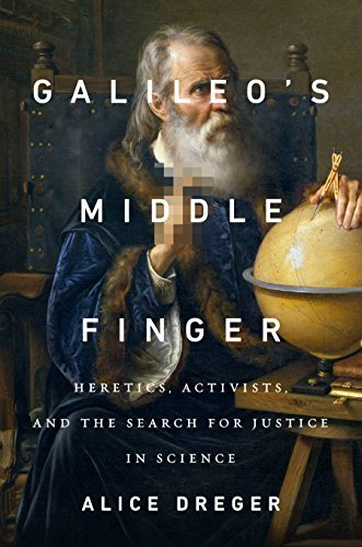 Alice Dreger Galileo's Middle Finger Heretics Activists And The Search For Justice I