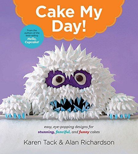 Karen Tack Cake My Day! Easy Eye Popping Designs For Stunning Fanciful