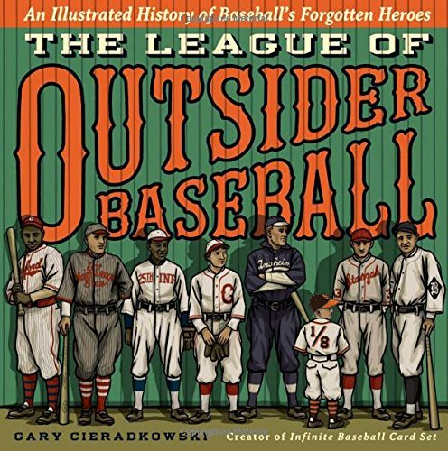 Gary Cieradkowski The League Of Outsider Baseball An Illustrated History Of Baseball's Forgotten He