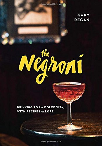 Gary Regan The Negroni Drinking To La Dolce Vita With Recipes & Lore