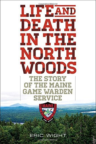 Eric Wight Life And Death In The North Woods The Story Of The Maine Game Warden Service
