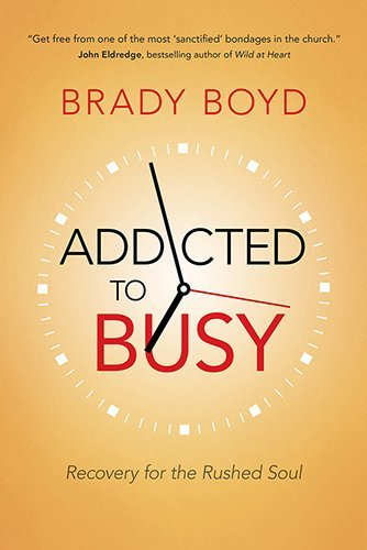 Brady Boyd Addicted To Busy Recovery For The Rushed Soul
