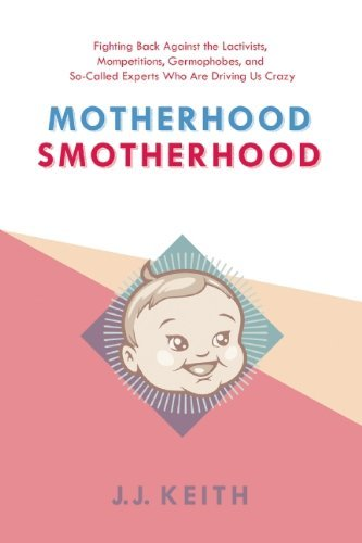 Jj Keith Motherhood Smotherhood Fighting Back Against The Lactivists Mompetition