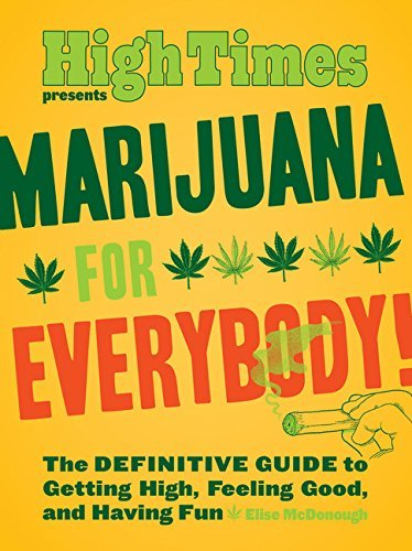 Elise Mcdonough Marijuana For Everybody! The Definitive Guide To Getting High Feeling Goo