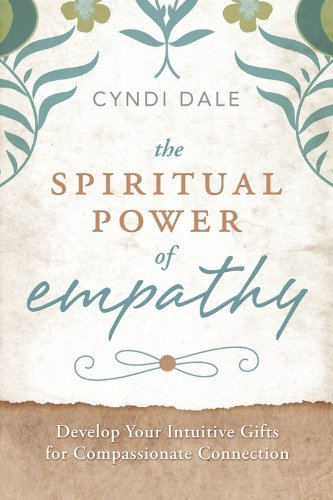 Cyndi Dale The Spiritual Power Of Empathy Develop Your Intuitive Gifts For Compassionate Co