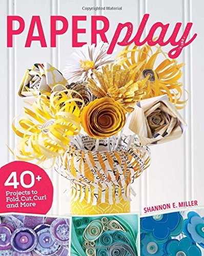 Shannon E. Miller Paperplay 40+ Projects To Fold Cut Curl And More