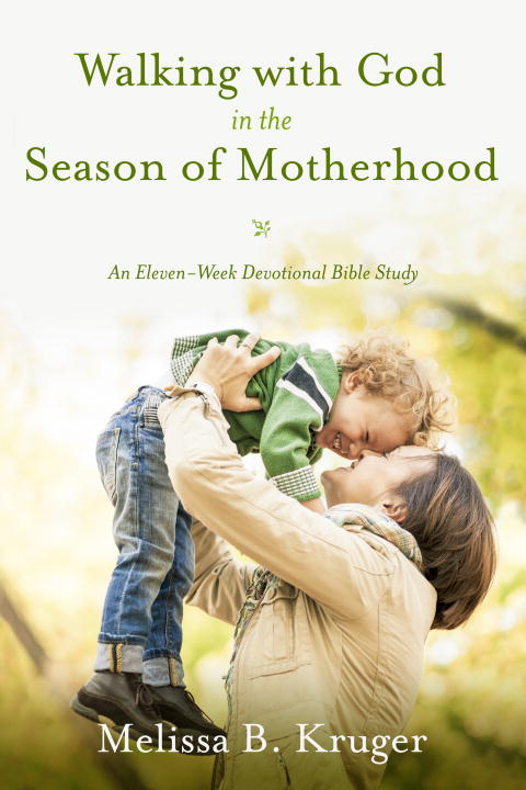Melissa B. Kruger Walking With God In The Season Of Motherhood An Eleven Week Devotional Bible Study