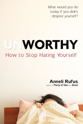 Anneli Rufus Unworthy How To Stop Hating Yourself