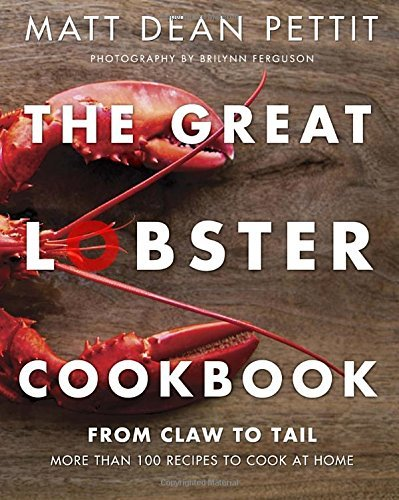 Matt Dean Pettit The Great Lobster Cookbook More Than 100 Recipes To Cook At Home