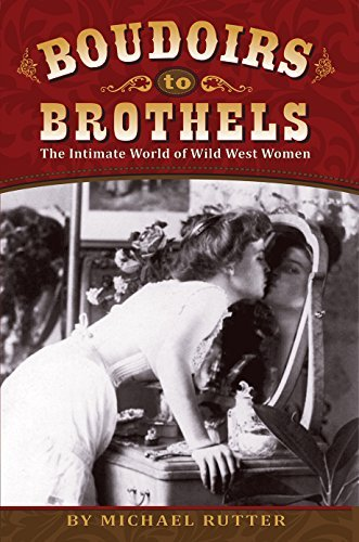 Michael Rutter Boudoirs To Brothels The Intimate World Of Wild West Women