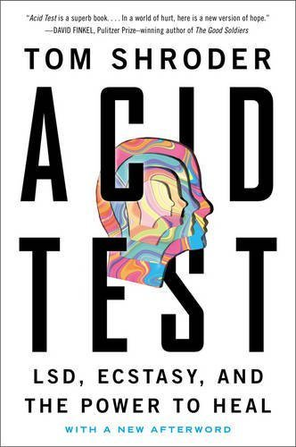 Tom Shroder Acid Test Lsd Ecstasy And The Power To Heal