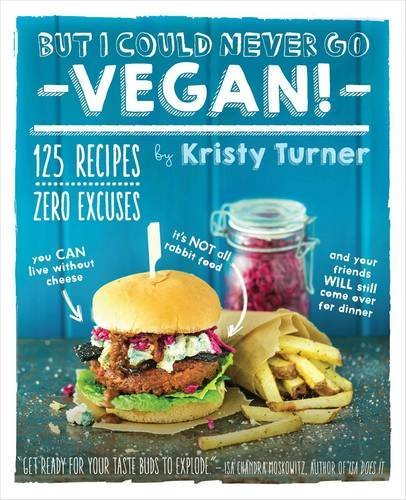 Kristy Turner But I Could Never Go Vegan! 125 Recipes That Prove You Can Live Without Chees